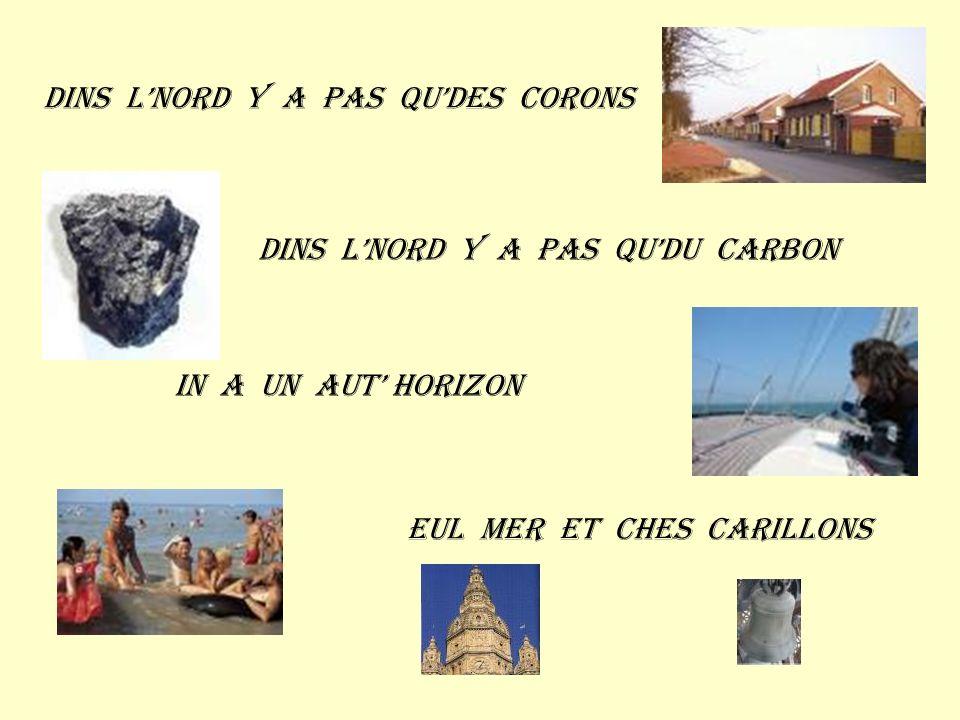 Dins lnord y a pas qudes corons Dins lnord y a pas qudu carbon In a un aut horizon Eul mer et ches carillons
