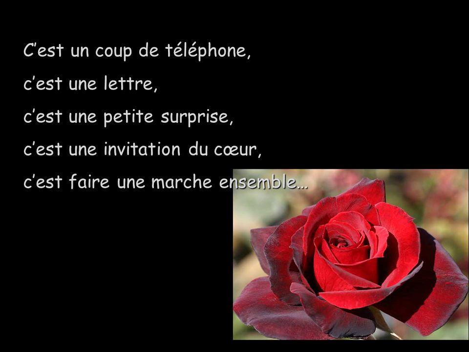 Cest un coup de téléphone, cest une lettre, cest une petite surprise, cest une invitation du cœur, cest faire une marche ensemble…