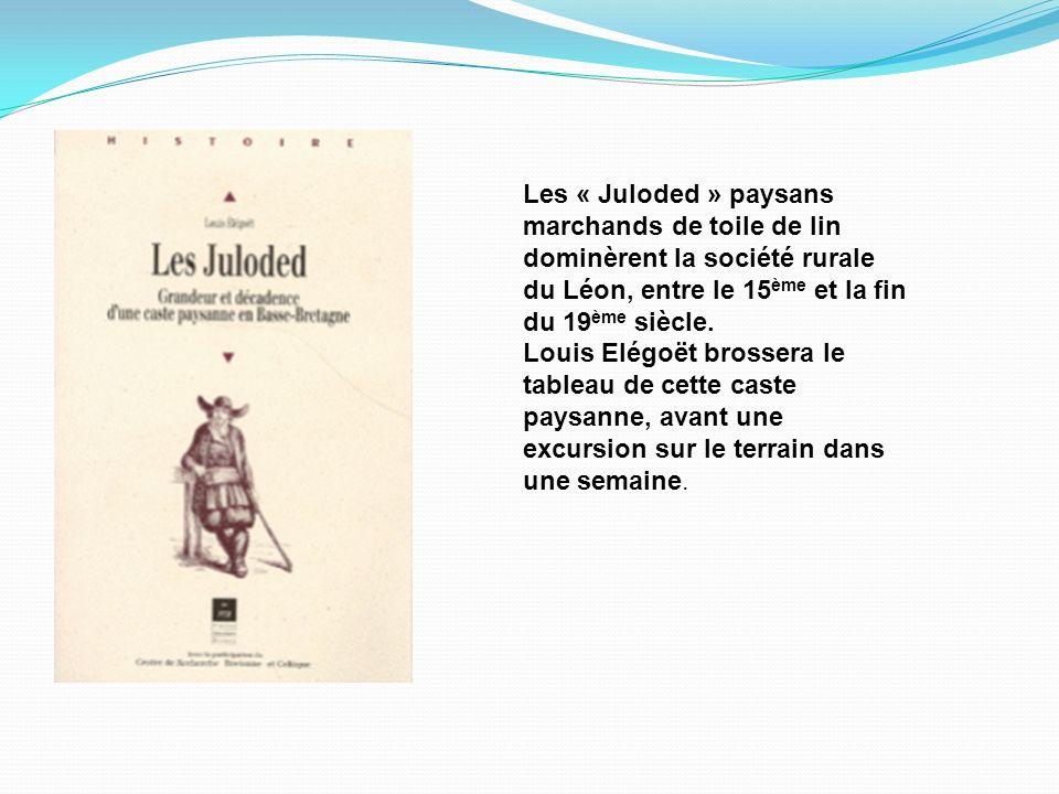 Les « Juloded » paysans marchands de toile de lin dominèrent la société rurale du Léon, entre le 15 ème et la fin du 19 ème siècle. Louis Elégoët bros