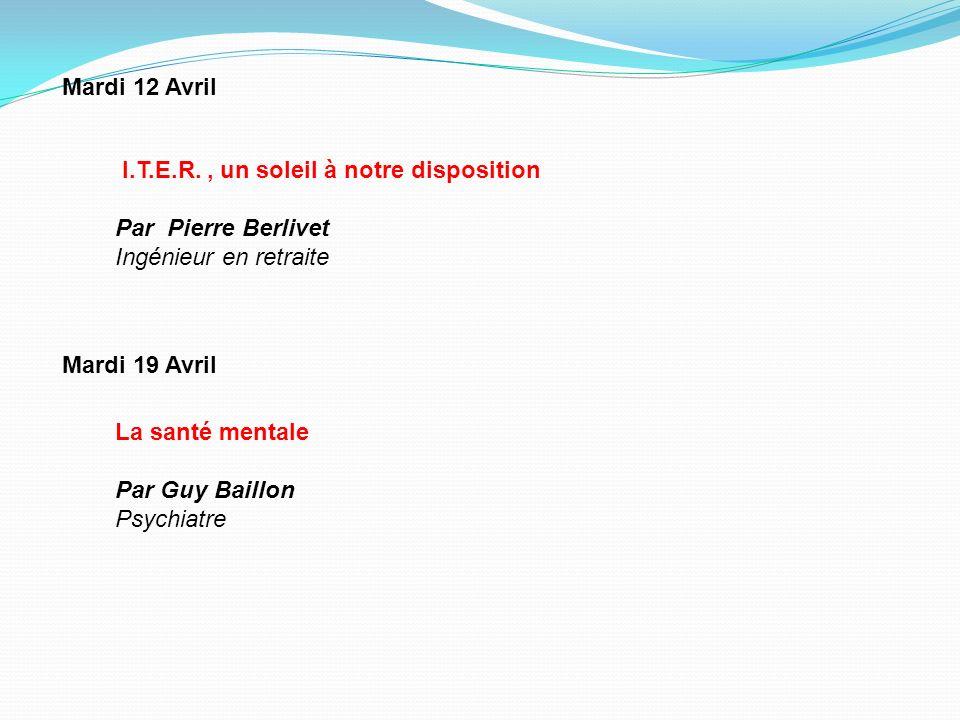 Mardi 12 Avril La santé mentale Par Guy Baillon Psychiatre Mardi 19 Avril I.T.E.R., un soleil à notre disposition Par Pierre Berlivet Ingénieur en ret