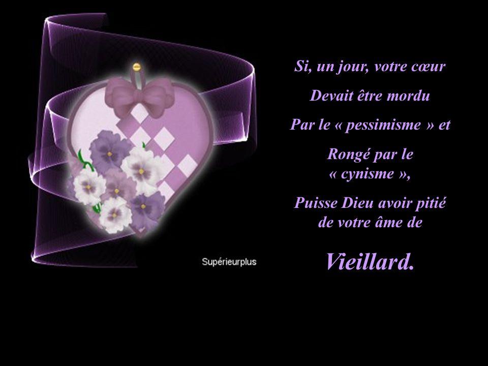 Si, un jour, votre cœur Devait être mordu Par le « pessimisme » et Rongé par le « cynisme », Puisse Dieu avoir pitié de votre âme de Vieillard.