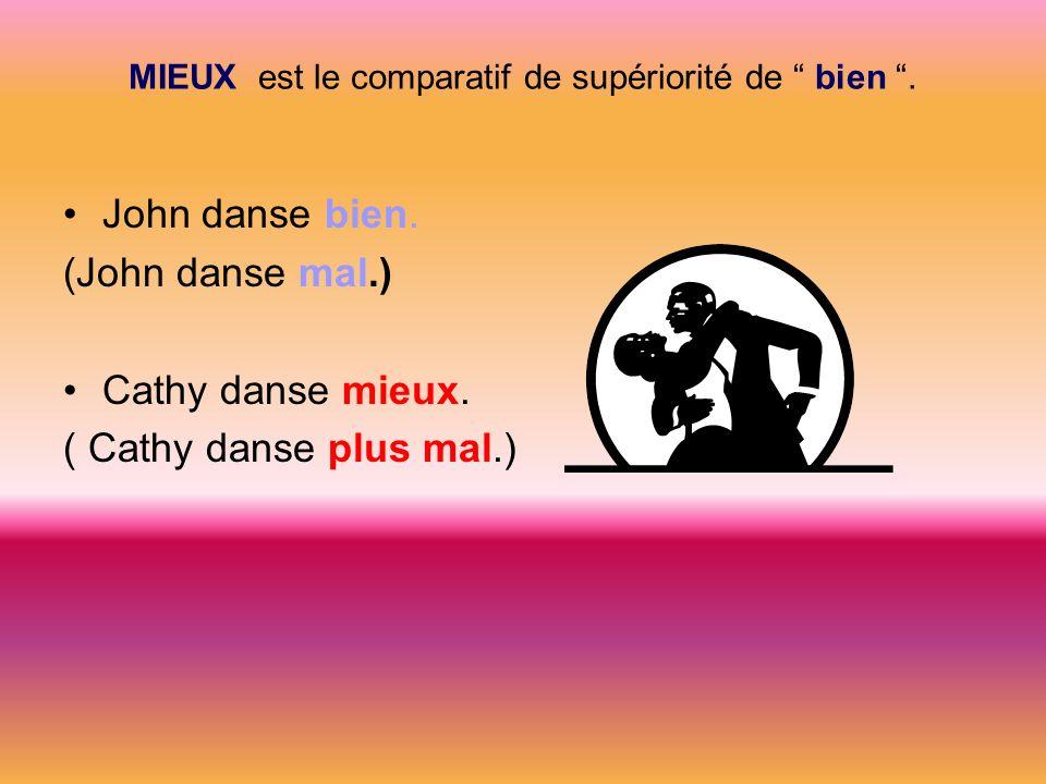 MIEUX est le comparatif de supériorité de bien. John danse bien. (John danse mal.) Cathy danse mieux. ( Cathy danse plus mal.)