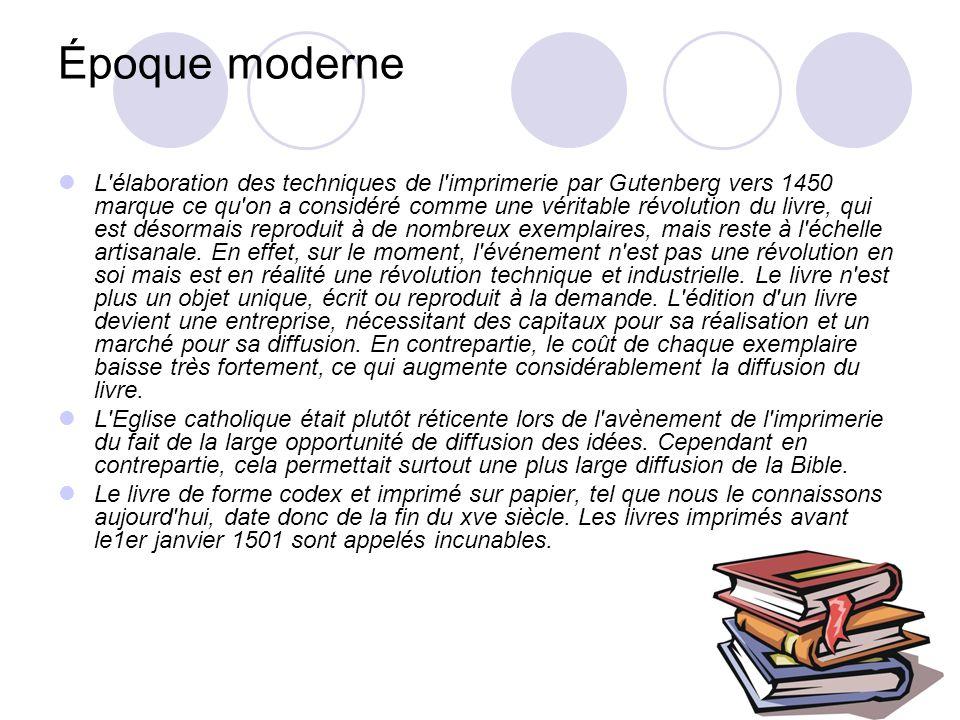 Époque moderne L élaboration des techniques de l imprimerie par Gutenberg vers 1450 marque ce qu on a considéré comme une véritable révolution du livre, qui est désormais reproduit à de nombreux exemplaires, mais reste à l échelle artisanale.