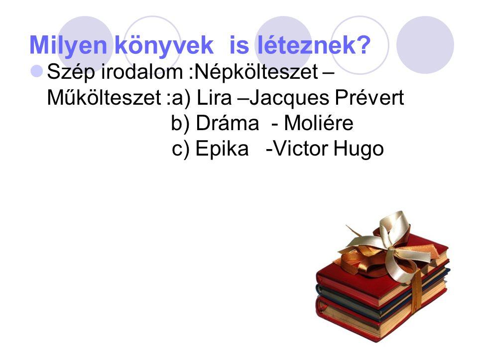 Milyen könyvek is léteznek? Szép irodalom :Népkölteszet – Műkölteszet :a) Lira –Jacques Prévert b) Dráma - Moliére c) Epika -Victor Hugo