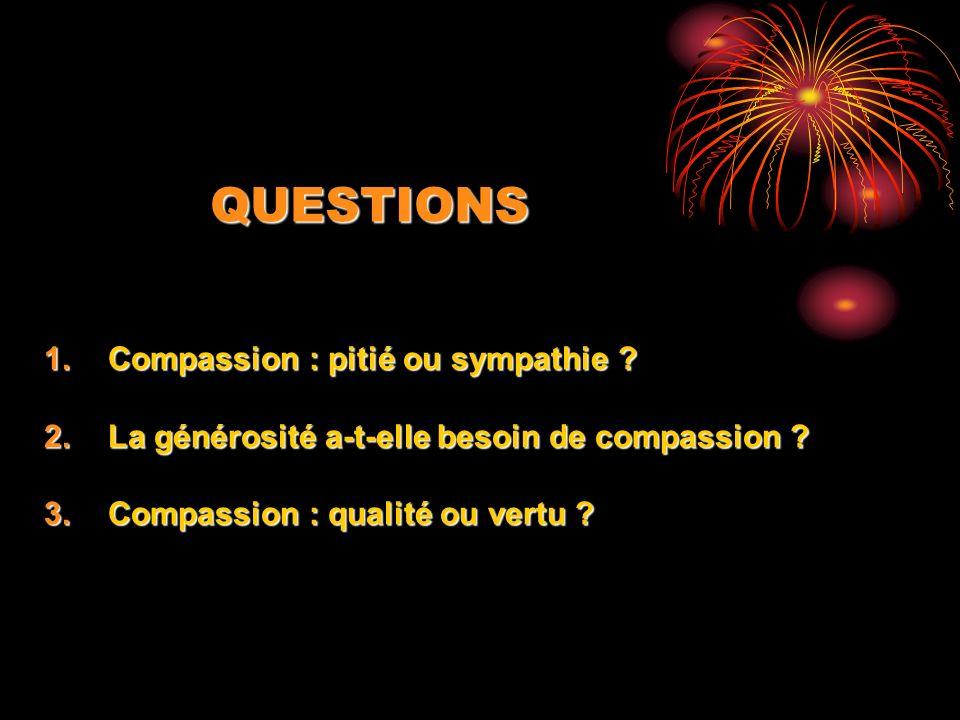 QUESTIONS 1.Compassion : pitié ou sympathie ? 2.La générosité a-t-elle besoin de compassion ? 3.Compassion : qualité ou vertu ?