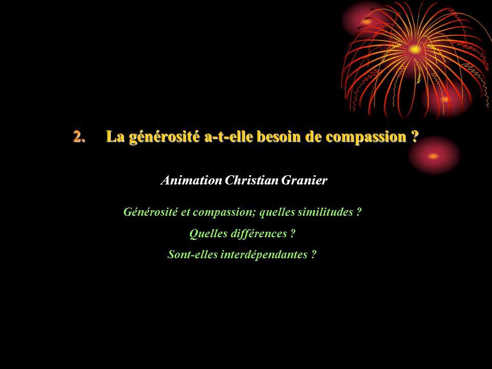 2.La générosité a-t-elle besoin de compassion ? Animation Christian Granier Générosité et compassion; quelles similitudes ? Quelles différences ? Sont