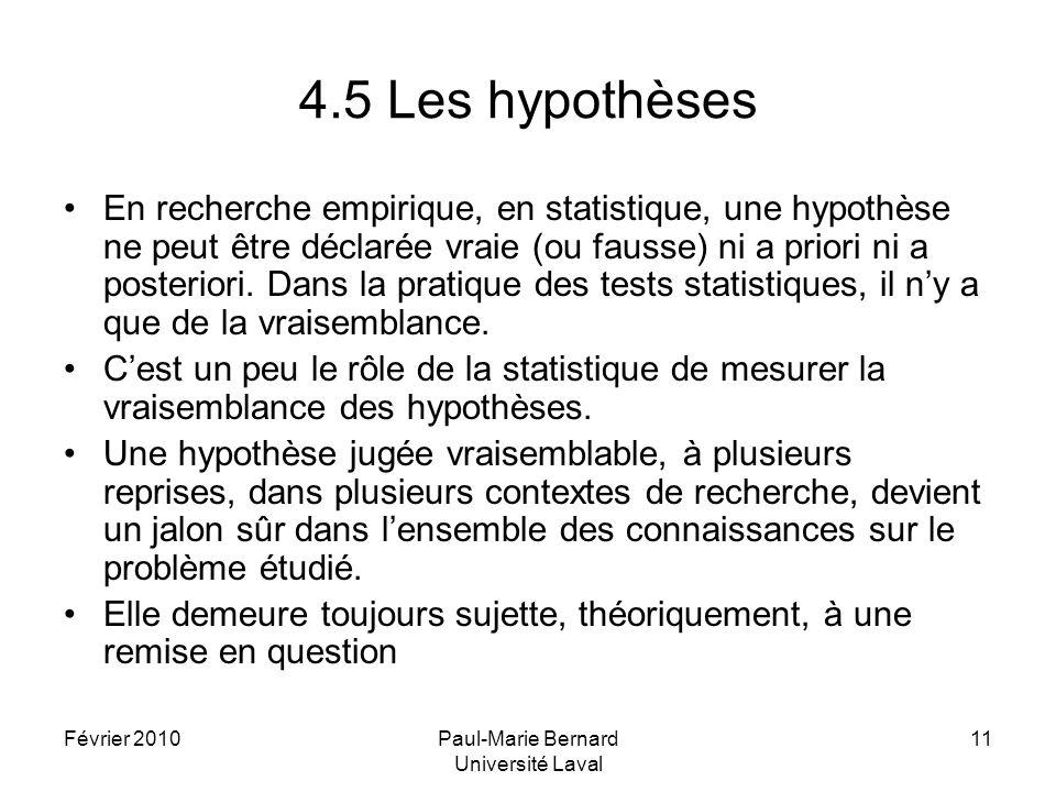 Février 2010Paul-Marie Bernard Université Laval 11 4.5 Les hypothèses En recherche empirique, en statistique, une hypothèse ne peut être déclarée vrai