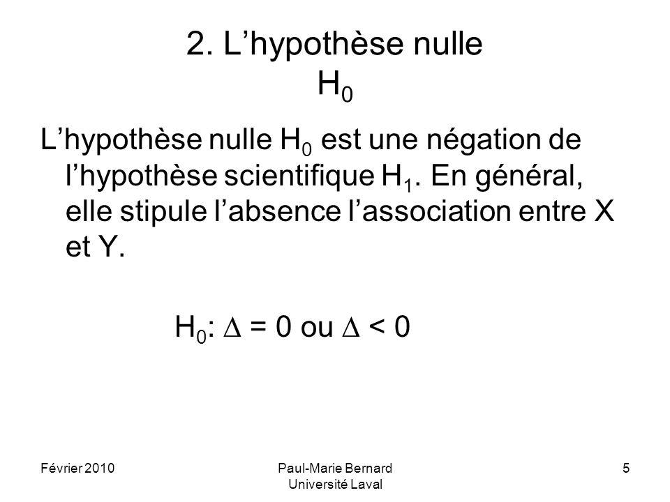 Février 2010Paul-Marie Bernard Université Laval 5 2. Lhypothèse nulle H 0 Lhypothèse nulle H 0 est une négation de lhypothèse scientifique H 1. En gén