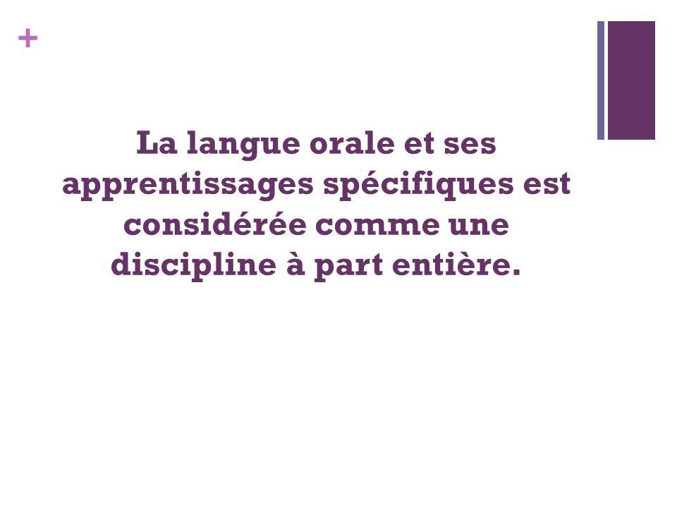 + La langue orale et ses apprentissages spécifiques est considérée comme une discipline à part entière.