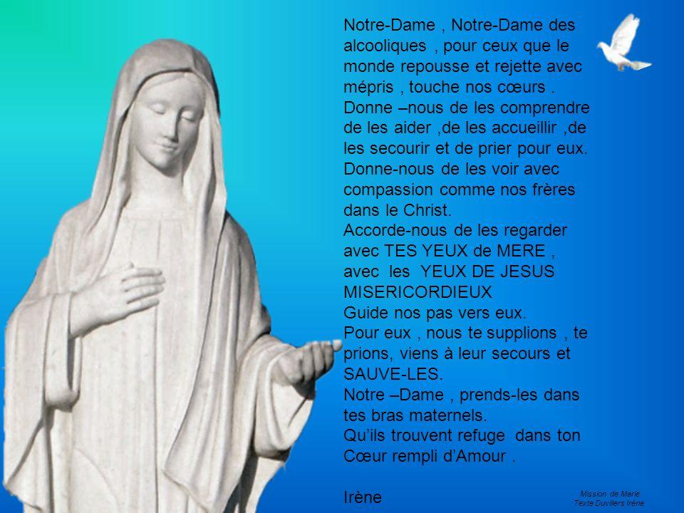Notre-Dame, Notre-Dame des alcooliques, pour ceux que le monde repousse et rejette avec mépris, touche nos cœurs. Donne –nous de les comprendre de les