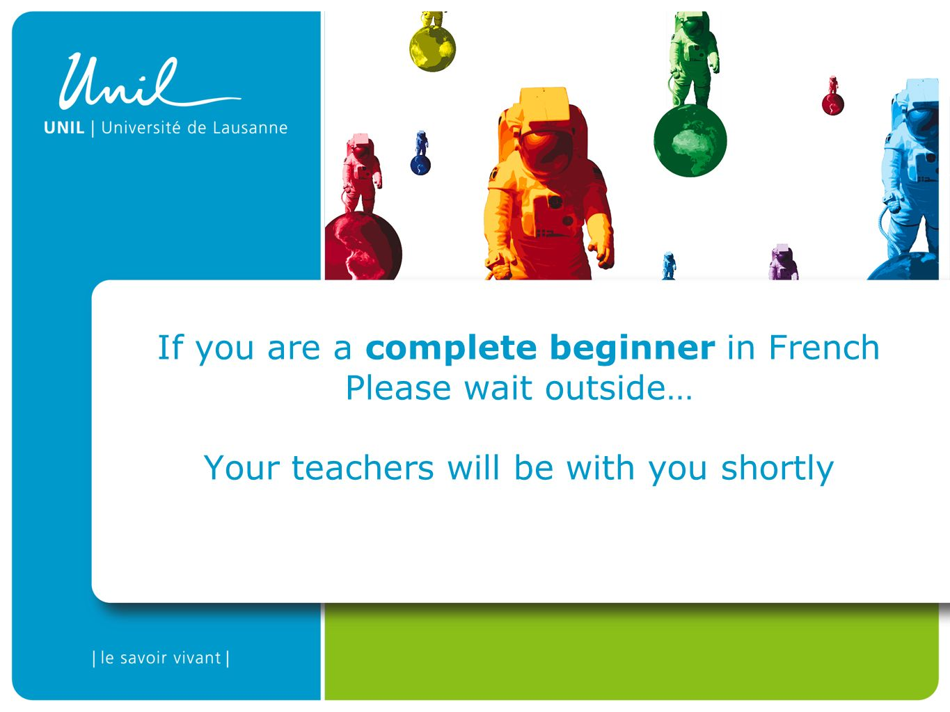 If you are a complete beginner in French Please wait outside… Your teachers will be with you shortly
