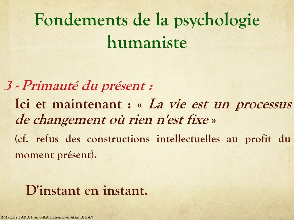 Fondements de la psychologie humaniste 3 - Primauté du présent : Ici et maintenant : « La vie est un processus de changement où rien n est fixe » (cf.