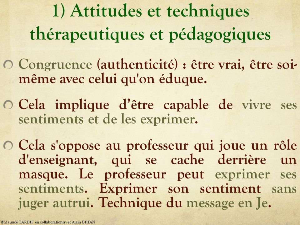 1) Attitudes et techniques thérapeutiques et pédagogiques Congruence (authenticité) : être vrai, être soi- même avec celui qu'on éduque. Cela implique