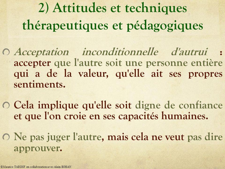 2) Attitudes et techniques thérapeutiques et pédagogiques Acceptation inconditionnelle d autrui : accepter que l autre soit une personne entière qui a de la valeur, qu elle ait ses propres sentiments.