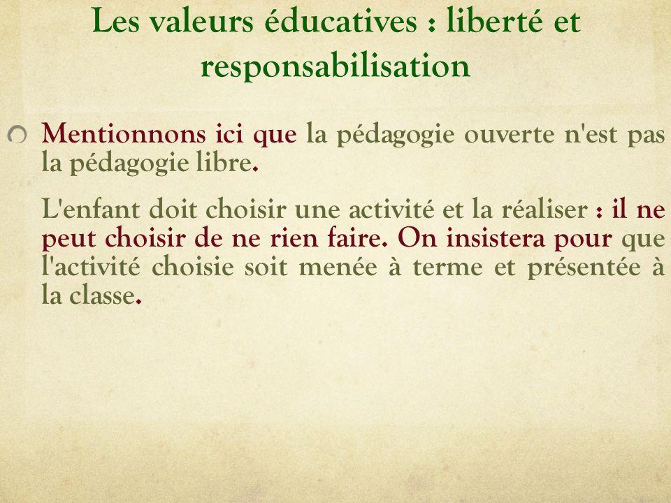 Les valeurs éducatives : liberté et responsabilisation Mentionnons ici que la pédagogie ouverte n'est pas la pédagogie libre. L'enfant doit choisir un