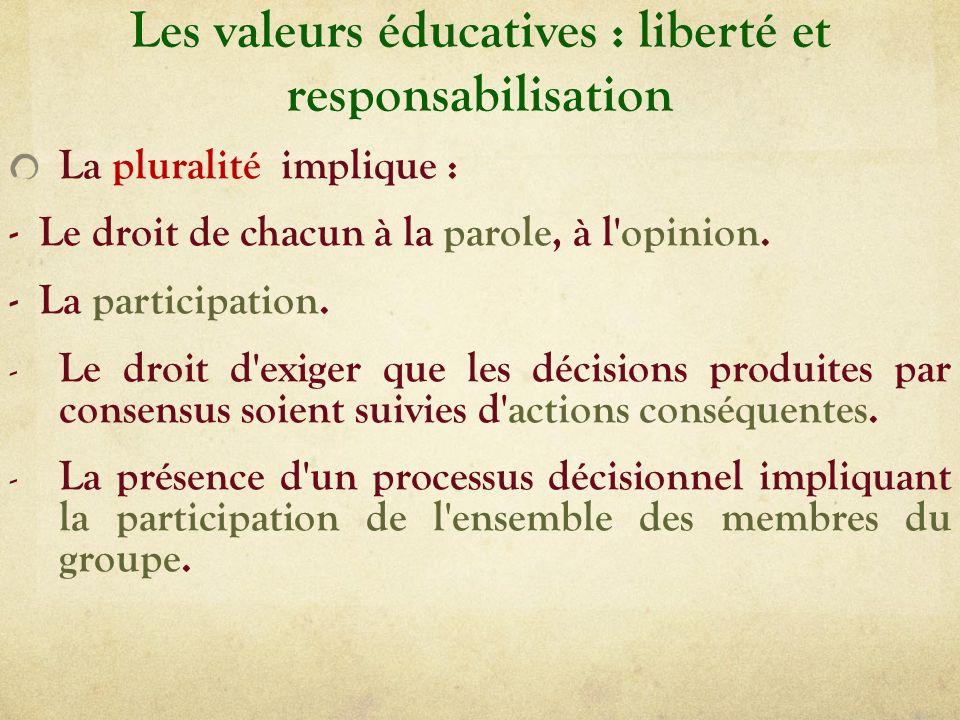 Les valeurs éducatives : liberté et responsabilisation La pluralité implique : - Le droit de chacun à la parole, à l'opinion. - La participation. - Le
