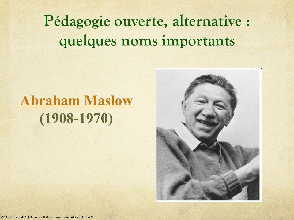 Pédagogie ouverte, alternative : quelques noms importants Abraham Maslow Abraham Maslow (1908-1970) ©Maurice TARDIF en collaboration avec Alain BIHAN