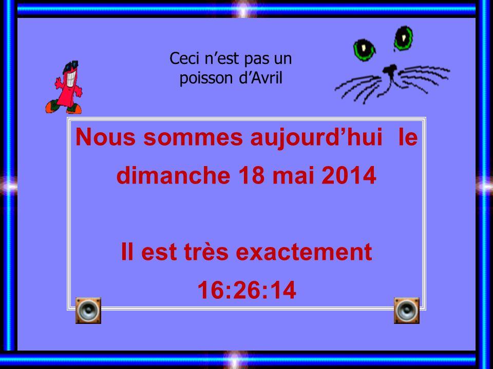 Nous sommes aujourdhui le dimanche 18 mai 2014 Il est très exactement 16:27:47 Ceci nest pas un poisson dAvril