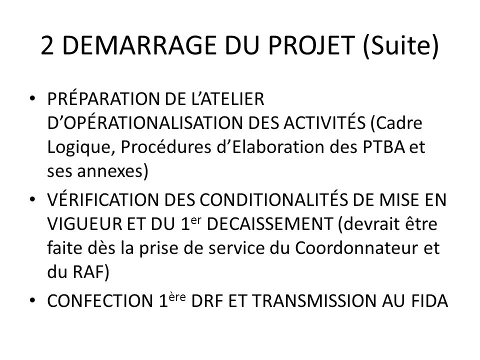 2 DEMARRAGE DU PROJET (Suite) PRÉPARATION DE LATELIER DOPÉRATIONALISATION DES ACTIVITÉS (Cadre Logique, Procédures dElaboration des PTBA et ses annexe