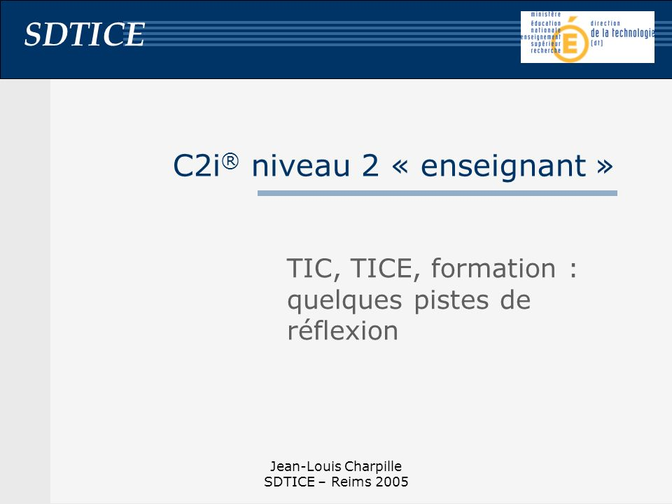 SDTICE Jean-Louis Charpille SDTICE – Reims 2005 Formation et C2i® « enseignant » Former aux TIC (nouvelles connaissances) Logiciels, réseaux, internet, etc.