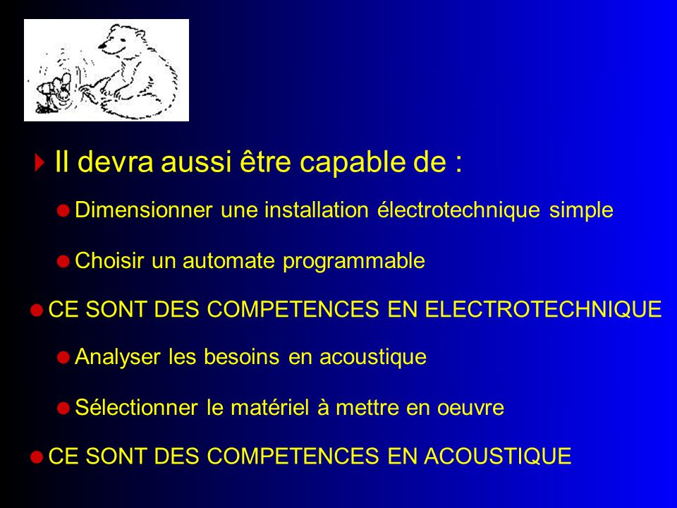 Dimensionner une installation électrotechnique simple Choisir un automate programmable Il devra aussi être capable de : CE SONT DES COMPETENCES EN ELECTROTECHNIQUE Analyser les besoins en acoustique Sélectionner le matériel à mettre en oeuvre CE SONT DES COMPETENCES EN ACOUSTIQUE