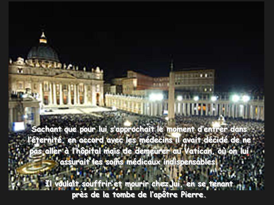 Sachant que pour lui sapprochait le moment dentrer dans léternité, en accord avec les médecins il avait décidé de ne pas aller à lhôpital mais de demeurer au Vatican, où on lui assurait les soins médicaux indispensables.