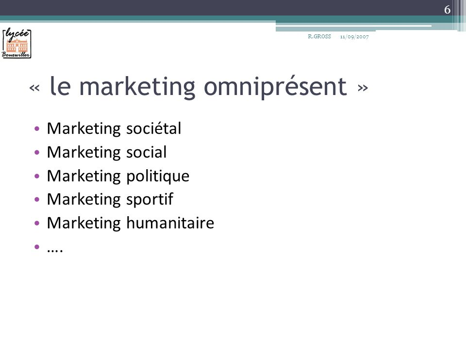 « le marketing omniprésent » Marketing sociétal Marketing social Marketing politique Marketing sportif Marketing humanitaire …. 11/09/2007R.GROSS 6