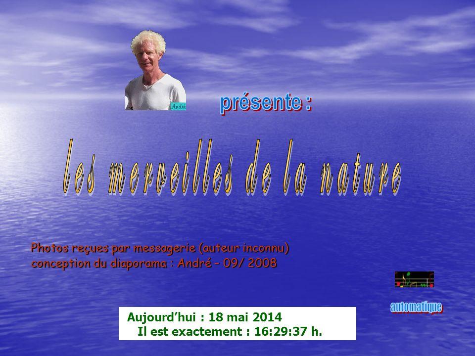 Photos reçues par messagerie (auteur inconnu) conception du diaporama : André – 09/ 2008 Aujourdhui : 18 mai 2014 Il est exactement : 16:31:38 h.