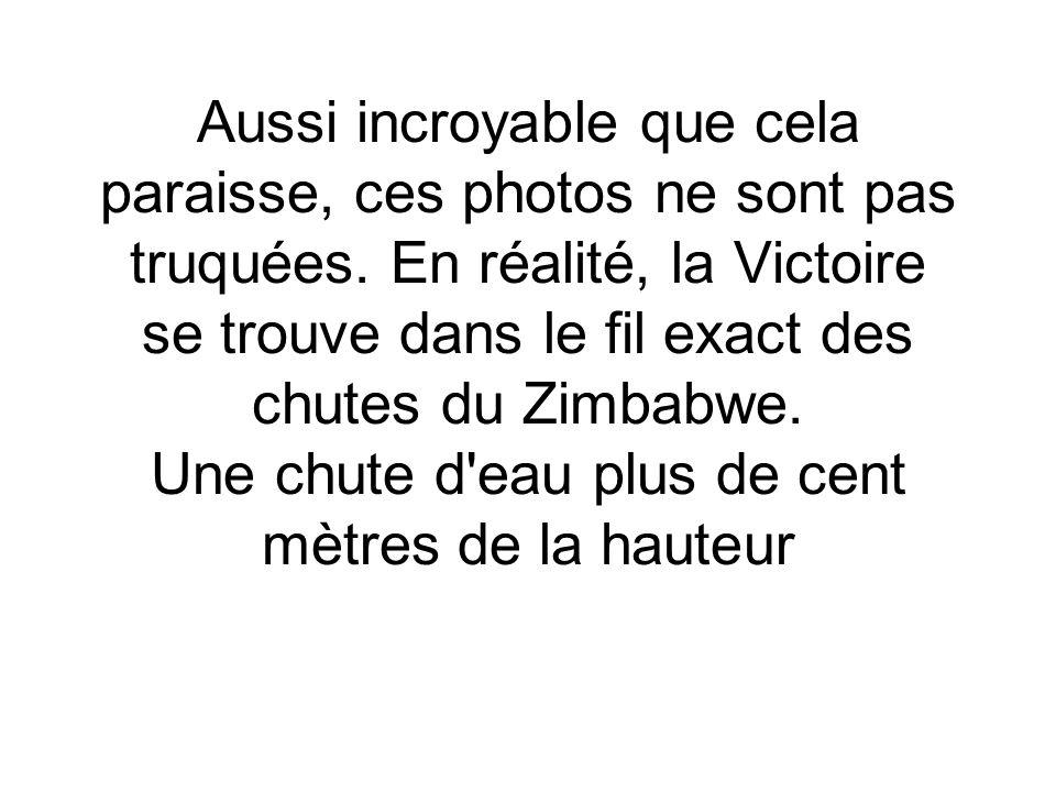 Aussi incroyable que cela paraisse, ces photos ne sont pas truquées. En réalité, la Victoire se trouve dans le fil exact des chutes du Zimbabwe. Une c