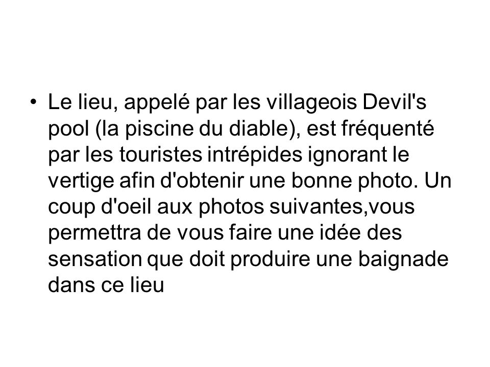 Le lieu, appelé par les villageois Devil's pool (la piscine du diable), est fréquenté par les touristes intrépides ignorant le vertige afin d'obtenir