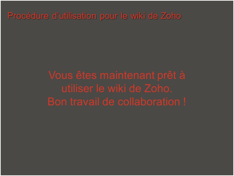 Procédure dutilisation pour le wiki de Zoho Vous êtes maintenant prêt à utiliser le wiki de Zoho. Bon travail de collaboration !