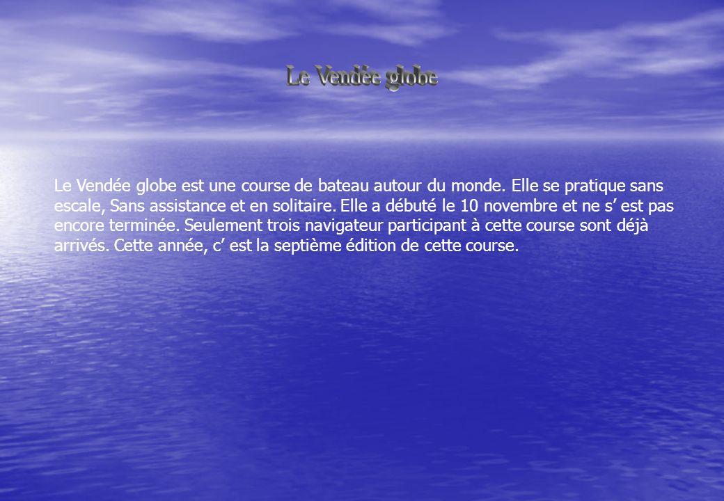 Le Vendée globe est une course de bateau autour du monde. Elle se pratique sans escale, Sans assistance et en solitaire. Elle a débuté le 10 novembre