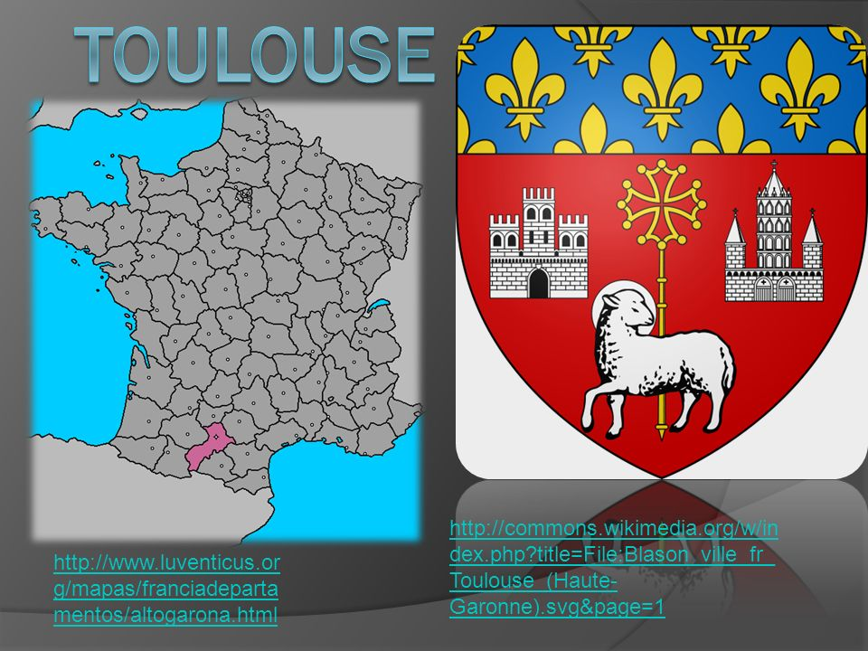 http://commons.wikimedia.org/w/in dex.php title=File:Blason_ville_fr_ Toulouse_(Haute- Garonne).svg&page=1 http://www.luventicus.or g/mapas/franciadeparta mentos/altogarona.html