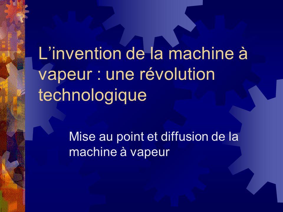 Linvention de la machine à vapeur : une révolution technologique Mise au point et diffusion de la machine à vapeur
