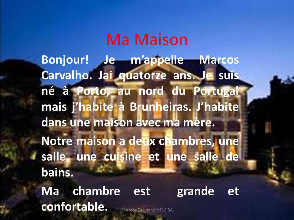 Ma Maison Bonjour! Je mappelle Marcos Carvalho. Jai quatorze ans. Je suis né à Porto, au nord du Portugal mais jhabite à Brunheiras. Jhabite dans une