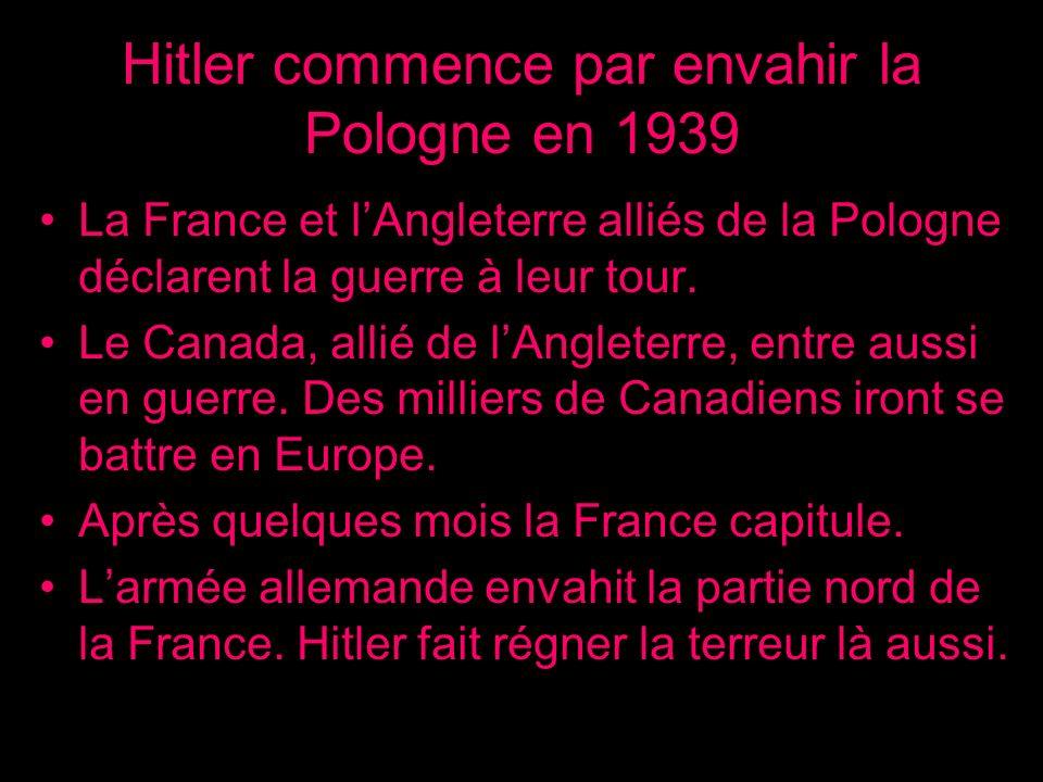 Hitler commence par envahir la Pologne en 1939 La France et lAngleterre alliés de la Pologne déclarent la guerre à leur tour. Le Canada, allié de lAng