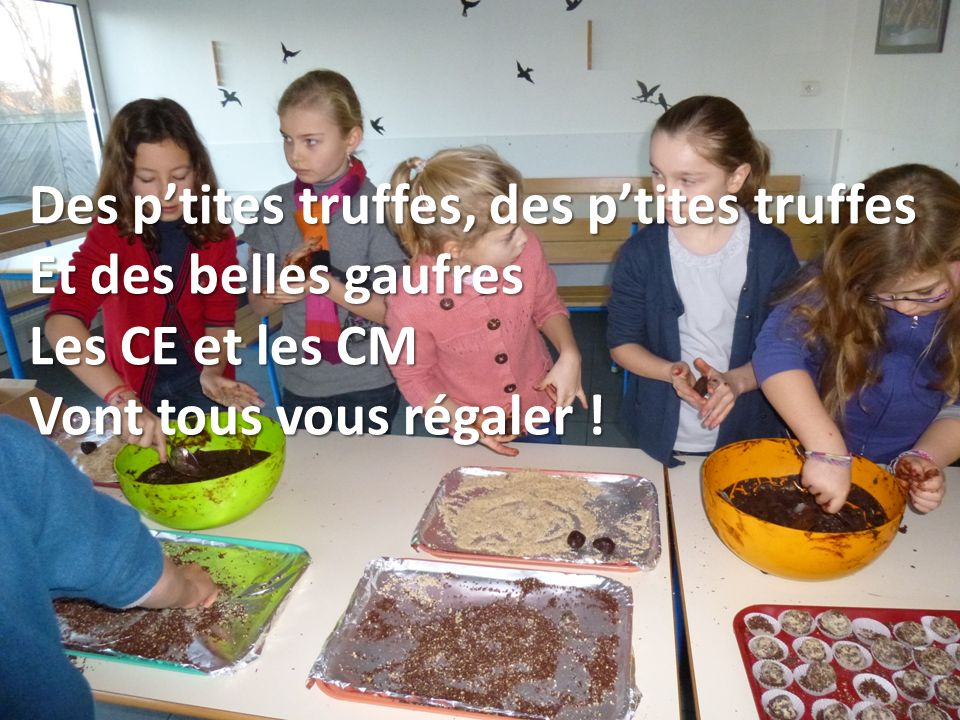 Des ptites truffes, des ptites truffes Et des belles gaufres Les CE et les CM Vont tous vous régaler !