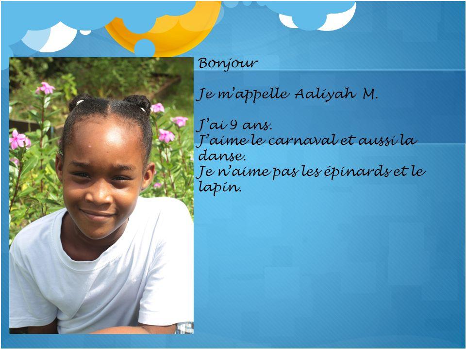 Bonjour Je mappelle Aaliyah M. Jai 9 ans. Jaime le carnaval et aussi la danse. Je naime pas les épinards et le lapin.