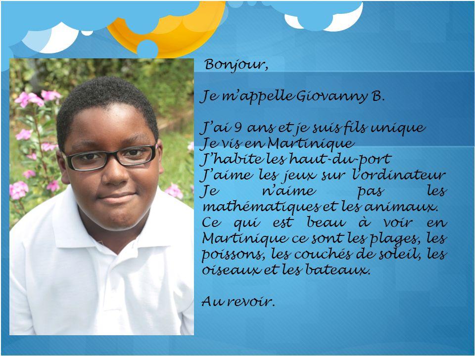 Bonjour, Je mappelle Giovanny B. Jai 9 ans et je suis fils unique Je vis en Martinique Jhabite les haut-du-port Jaime les jeux sur lordinateur Je naim