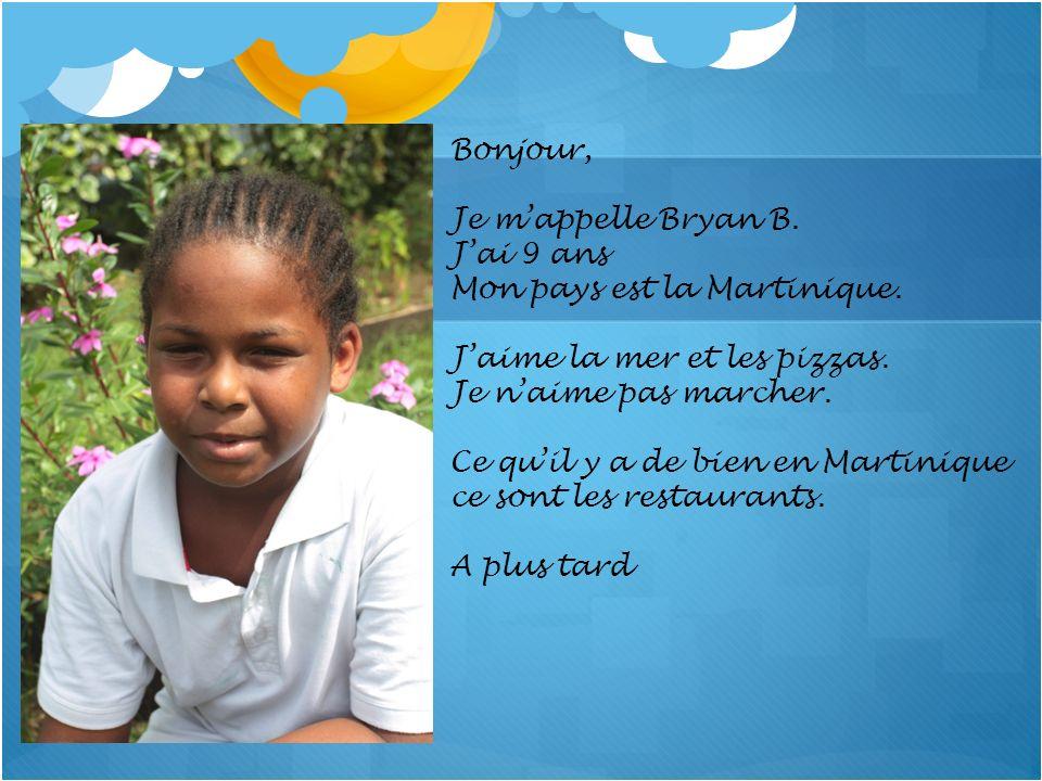 Bonjour, Je mappelle Bryan B. Jai 9 ans Mon pays est la Martinique. Jaime la mer et les pizzas. Je naime pas marcher. Ce quil y a de bien en Martiniqu