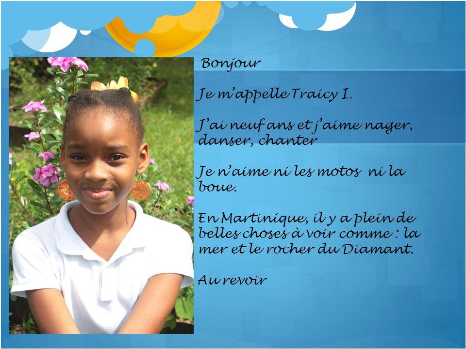 Bonjour Je mappelle Traicy I. Jai neuf ans et jaime nager, danser, chanter Je naime ni les motos ni la boue. En Martinique, il y a plein de belles cho