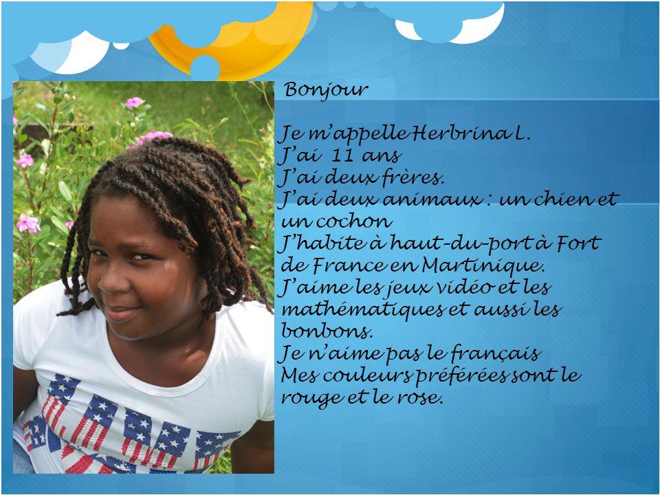 Bonjour Je mappelle Herbrina L. Jai 11 ans Jai deux frères. Jai deux animaux : un chien et un cochon Jhabite à haut–du–port à Fort de France en Martin