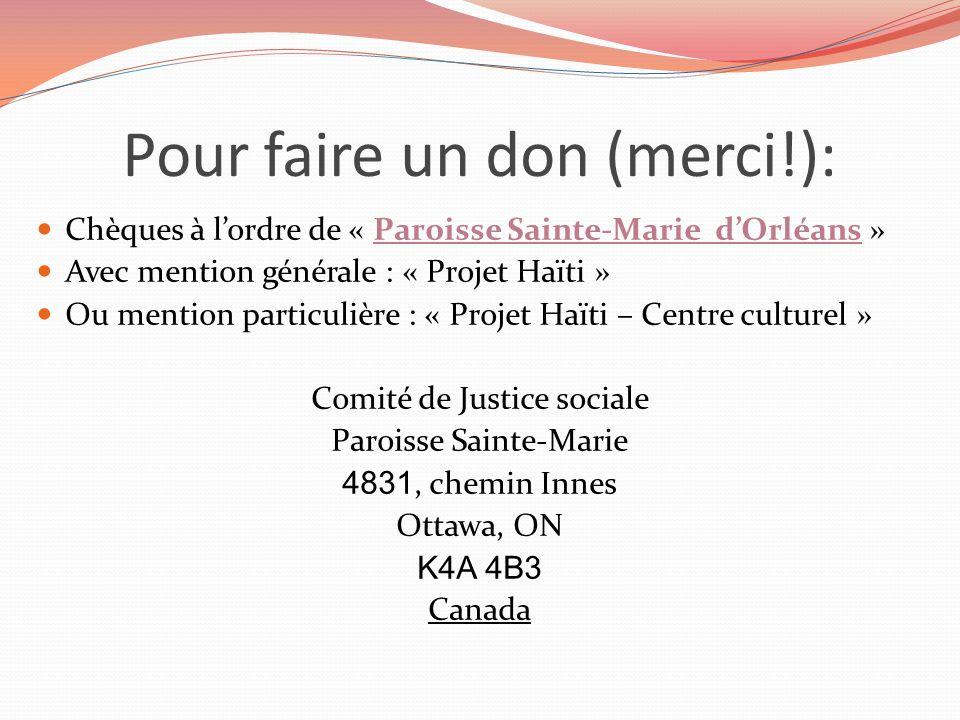 Pour faire un don (merci!): Chèques à lordre de « Paroisse Sainte-Marie dOrléans » Avec mention générale : « Projet Haïti » Ou mention particulière : « Projet Haïti – Centre culturel » Comité de Justice sociale Paroisse Sainte-Marie 4831, chemin Innes Ottawa, ON K4A 4B3 Canada