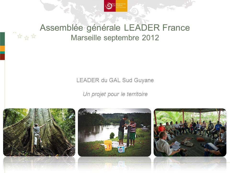 Assemblée générale LEADER France Marseille septembre 2012 LEADER du GAL Sud Guyane Un projet pour le territoire