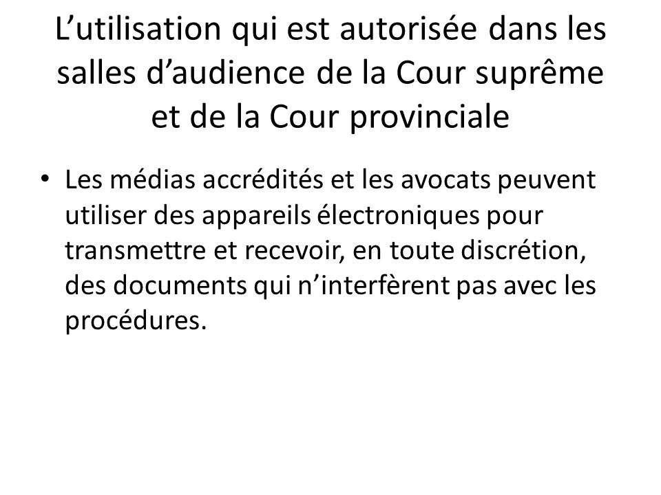 Les médias accrédités et les avocats peuvent utiliser des appareils électroniques pour transmettre et recevoir, en toute discrétion, des documents qui