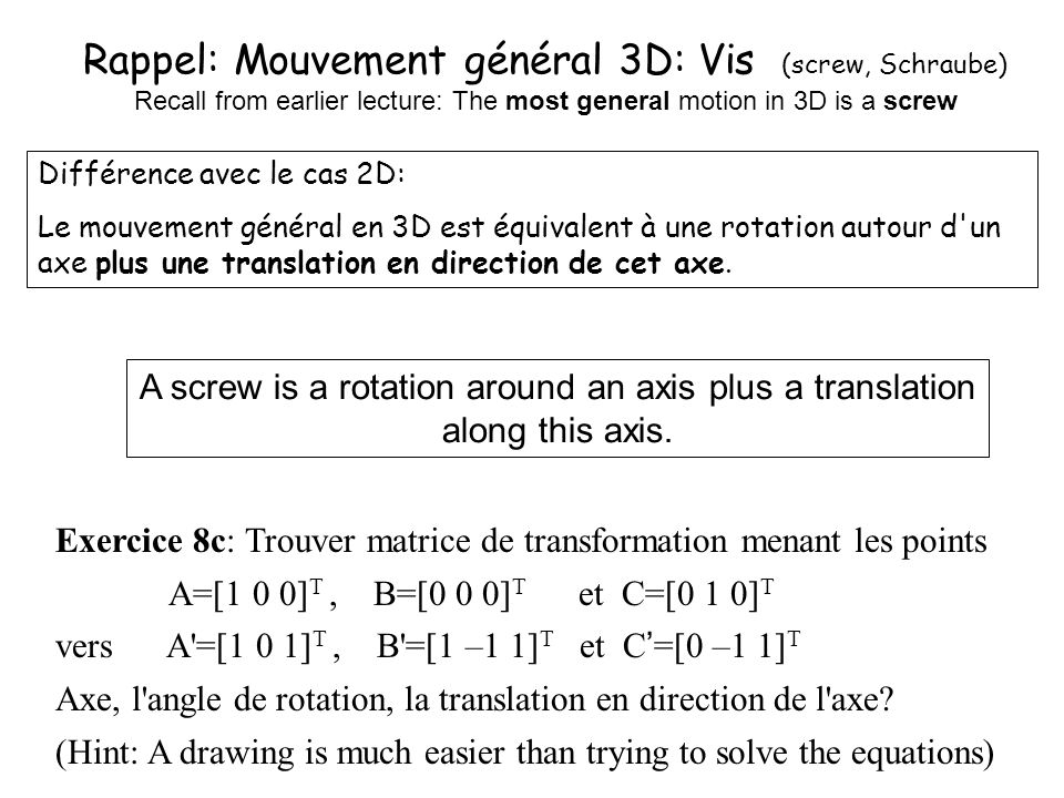 Rappel: Mouvement général 3D: Vis (screw, Schraube) Recall from earlier lecture: The most general motion in 3D is a screw Différence avec le cas 2D: L