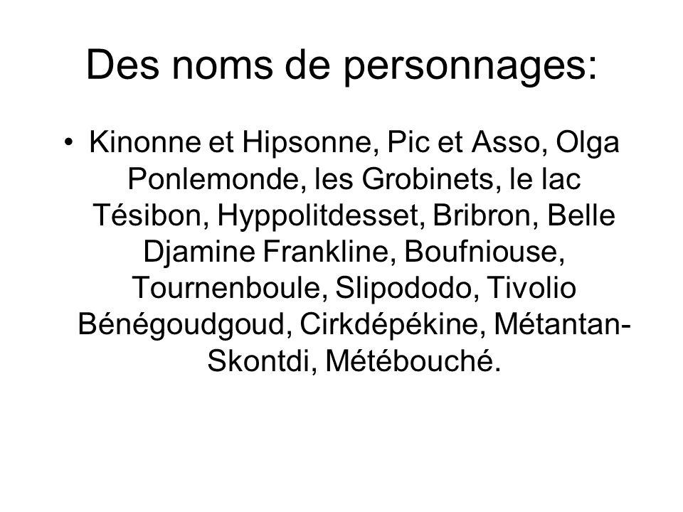 Des noms de personnages: Kinonne et Hipsonne, Pic et Asso, Olga Ponlemonde, les Grobinets, le lac Tésibon, Hyppolitdesset, Bribron, Belle Djamine Fran