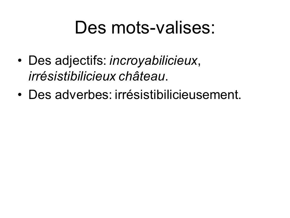 Des mots-valises: Des adjectifs: incroyabilicieux, irrésistibilicieux château. Des adverbes: irrésistibilicieusement.