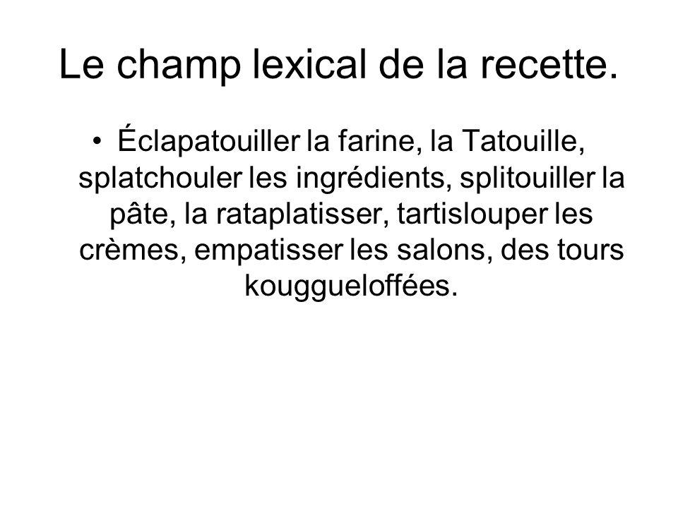 Le champ lexical de la recette. Éclapatouiller la farine, la Tatouille, splatchouler les ingrédients, splitouiller la pâte, la rataplatisser, tartislo