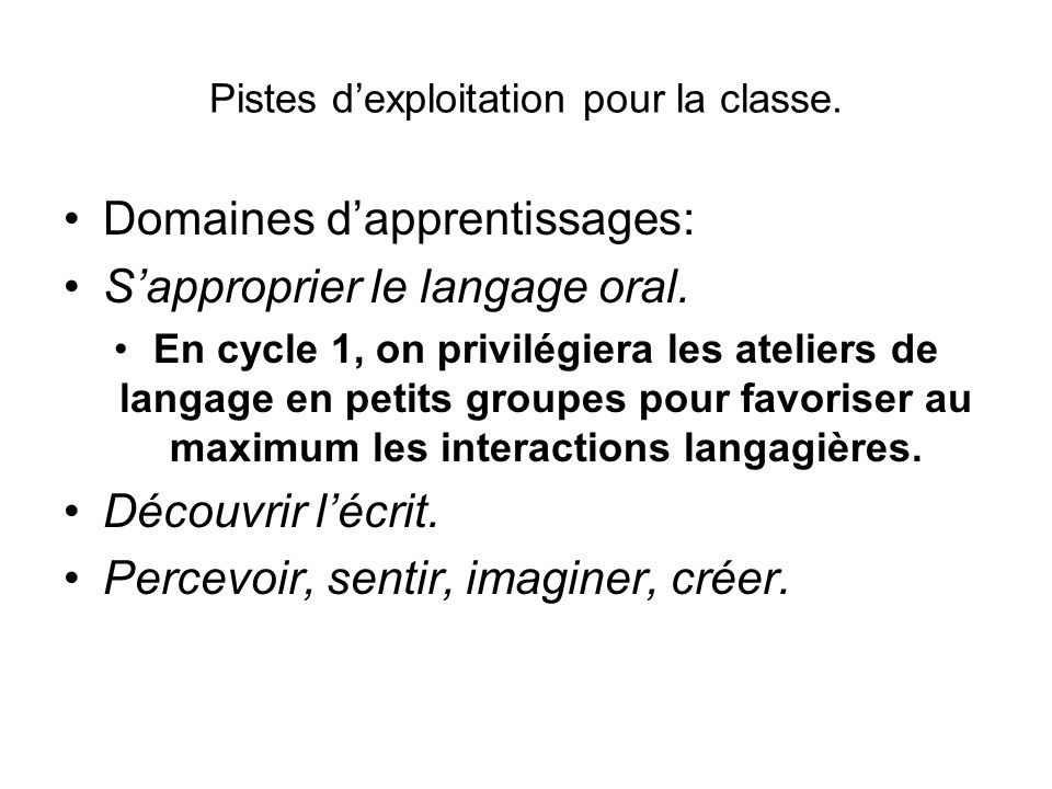 Pistes dexploitation pour la classe. Domaines dapprentissages: Sapproprier le langage oral. En cycle 1, on privilégiera les ateliers de langage en pet